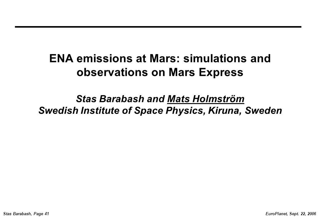 EuroPlanet, Sept. 22, 2006Stas Barabash, Page 41 ENA emissions at Mars: simulations and observations on Mars Express Stas Barabash and Mats Holmström