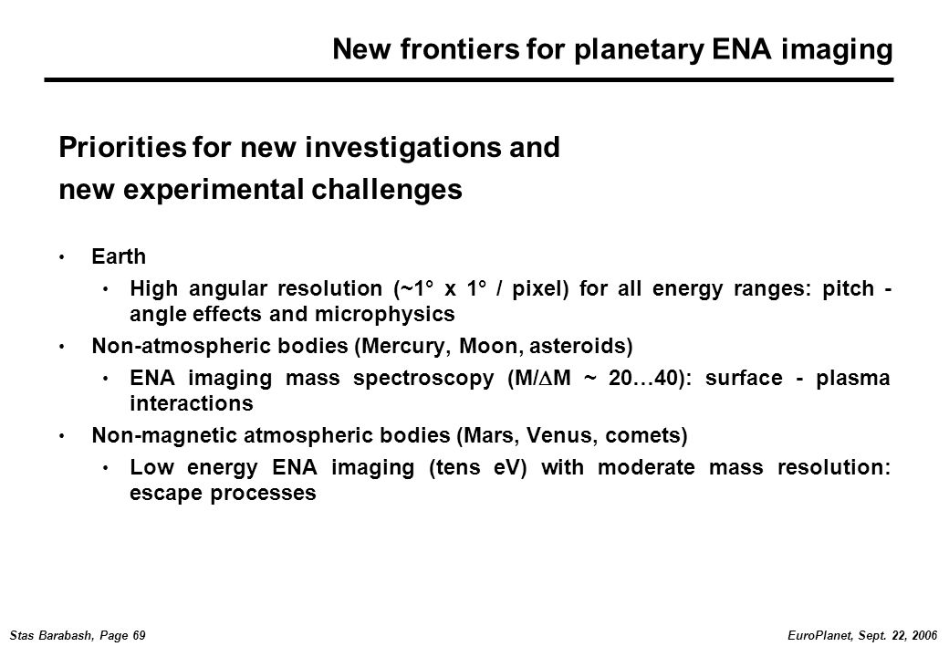 EuroPlanet, Sept. 22, 2006Stas Barabash, Page 69 New frontiers for planetary ENA imaging Priorities for new investigations and new experimental challe