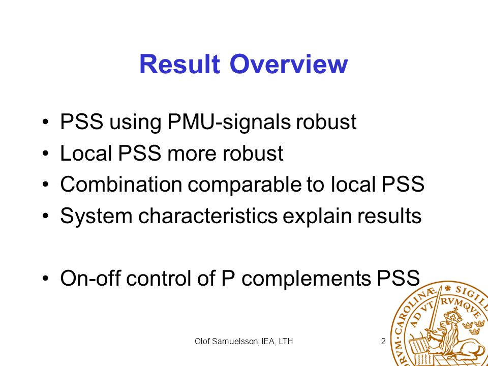 Olof Samuelsson, IEA, LTH2 Result Overview PSS using PMU-signals robust Local PSS more robust Combination comparable to local PSS System characteristics explain results On-off control of P complements PSS