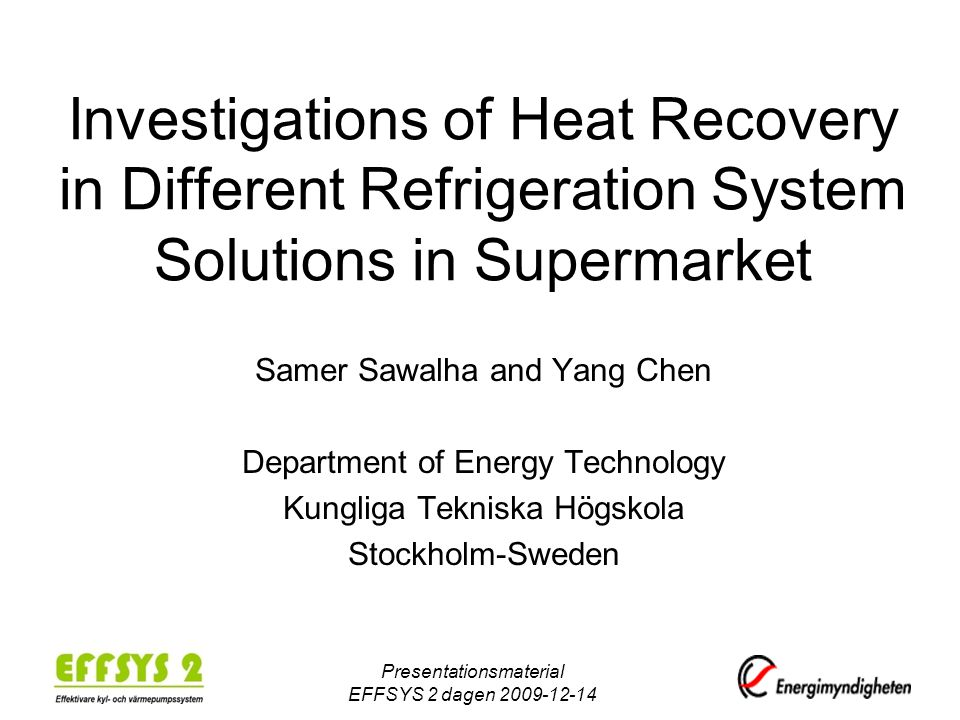 Presentationsmaterial EFFSYS 2 dagen 2009-12-14 Investigations of Heat Recovery in Different Refrigeration System Solutions in Supermarket Samer Sawal