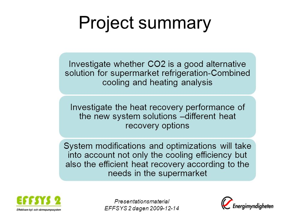 Project summary Investigate whether CO2 is a good alternative solution for supermarket refrigeration-Combined cooling and heating analysis Investigate