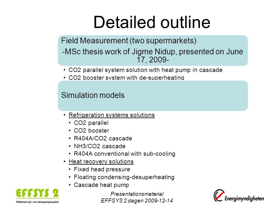 Detailed outline Field Measurement (two supermarkets) -MSc thesis work of Jigme Nidup, presented on June 17, 2009- CO2 parallel system solution with heat pump in cascade CO2 booster system with de-superheating Simulation models Refrigeration systems solutions CO2 parallel CO2 booster R404A/CO2 cascade NH3/CO2 cascade R404A conventional with sub-cooling Heat recovery solutions Fixed head pressure Floating condensing-desuperheating Cascade heat pump Presentationsmaterial EFFSYS 2 dagen 2009-12-14