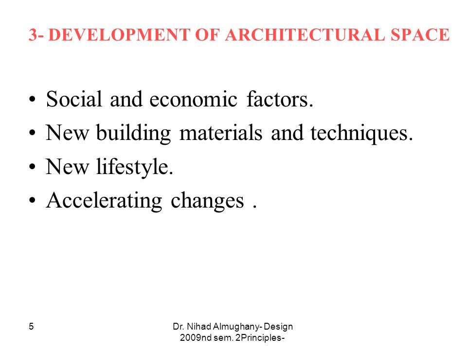 Dr. Nihad Almughany- Design Principles- 2nd sem. 2009 5 3- DEVELOPMENT OF ARCHITECTURAL SPACE Social and economic factors. New building materials and