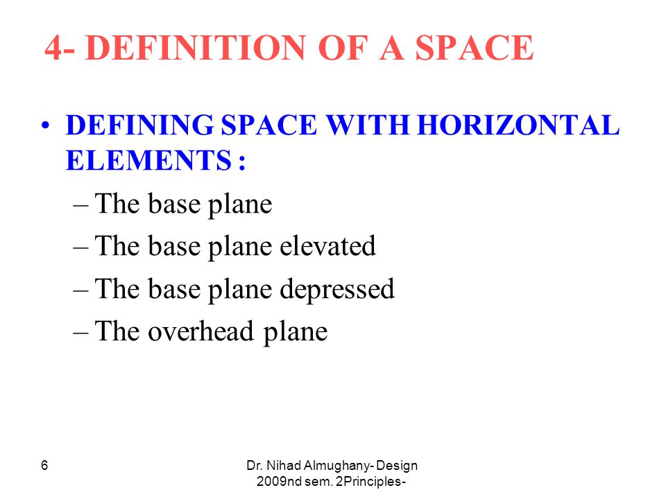 Dr. Nihad Almughany- Design Principles- 2nd sem. 2009 6 4- DEFINITION OF A SPACE DEFINING SPACE WITH HORIZONTAL ELEMENTS : –The base plane –The base p
