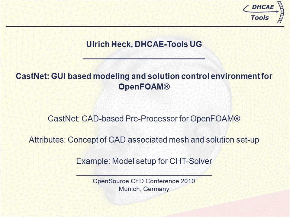Ulrich Heck, DHCAE-Tools UG ___________________________ CastNet: GUI based modeling and solution control environment for OpenFOAM® CastNet: CAD-based Pre-Processor for OpenFOAM® Attributes: Concept of CAD associated mesh and solution set-up Example: Model setup for CHT-Solver ______________________________ OpenSource CFD Conference 2010 Munich, Germany