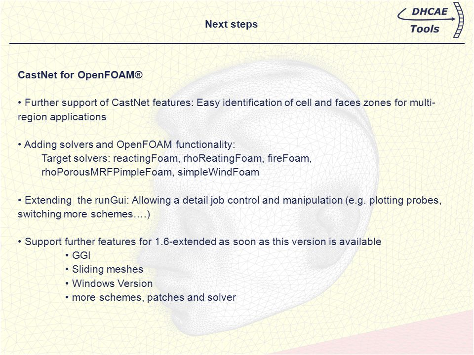 Next steps CastNet for OpenFOAM® Further support of CastNet features: Easy identification of cell and faces zones for multi- region applications Addin