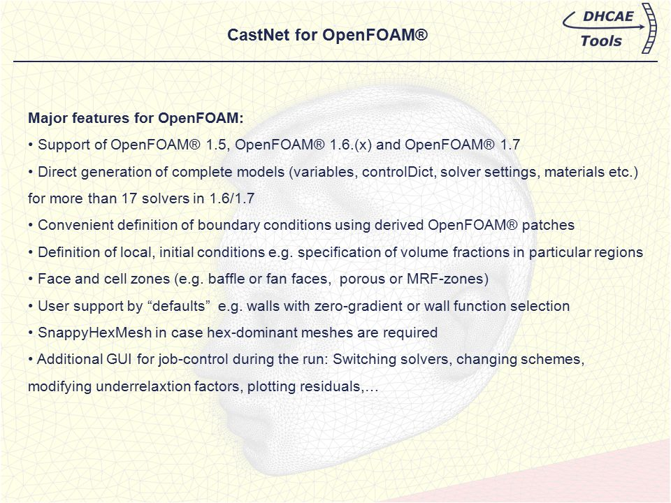 Major features for OpenFOAM: Support of OpenFOAM® 1.5, OpenFOAM® 1.6.(x) and OpenFOAM® 1.7 Direct generation of complete models (variables, controlDic