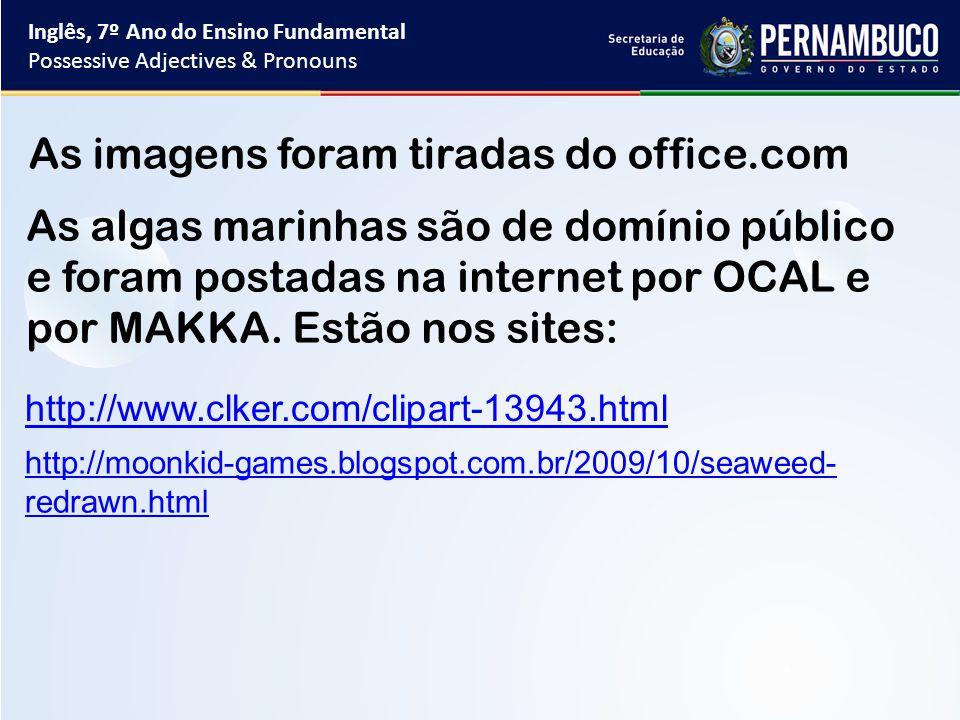As imagens foram tiradas do office.com As algas marinhas são de domínio público e foram postadas na internet por OCAL e por MAKKA. Estão nos sites: ht