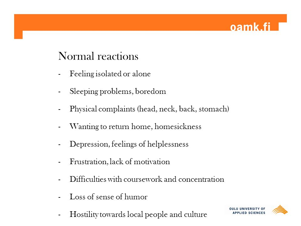 Normal reactions -Feeling isolated or alone -Sleeping problems, boredom -Physical complaints (head, neck, back, stomach) -Wanting to return home, home