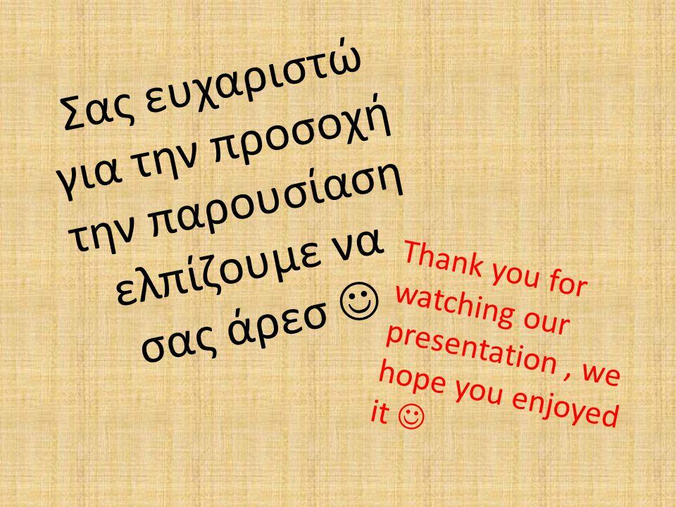 Σας ευχαριστώ για την προσοχή την παρουσίαση ελπίζουμε να σας άρεσ Thank you for watching our presentation, we hope you enjoyed it