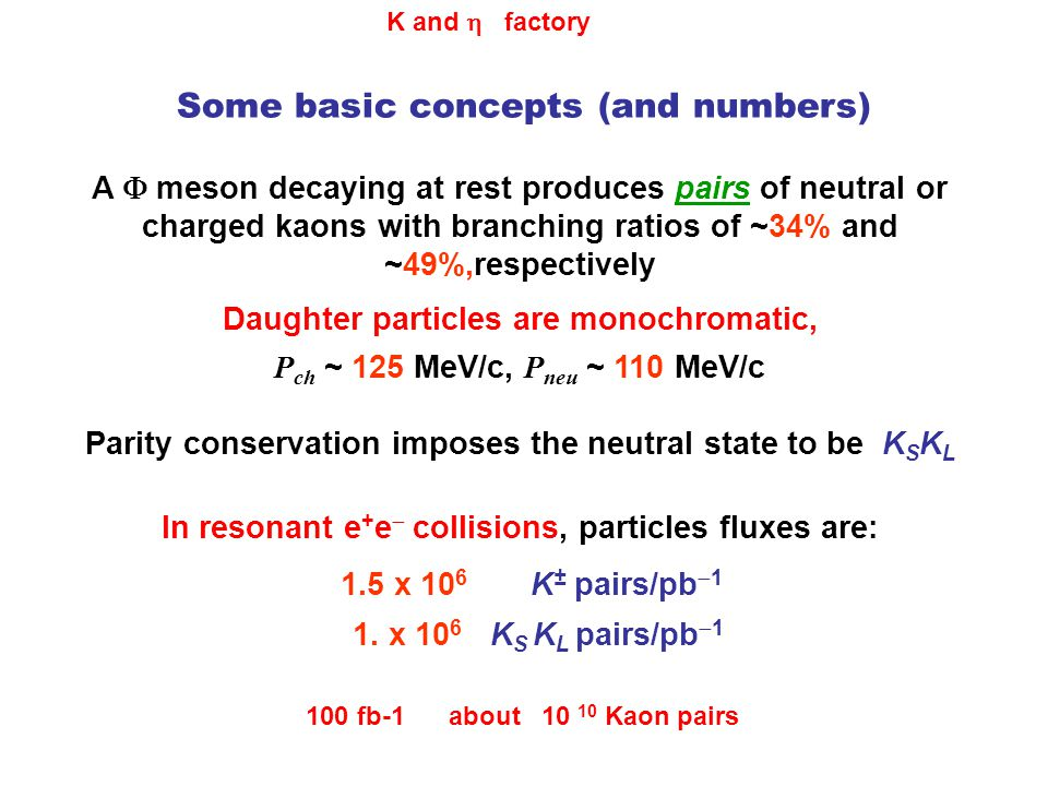Some basic concepts (and numbers) A  meson decaying at rest produces pairs of neutral or charged kaons with branching ratios of ~34% and ~49%,respectively Daughter particles are monochromatic, P ch ~ 125 MeV/c, P neu ~ 110 MeV/c In resonant e + e  collisions, particles fluxes are: 1.5 x 10 6 K ± pairs/pb  1 1.