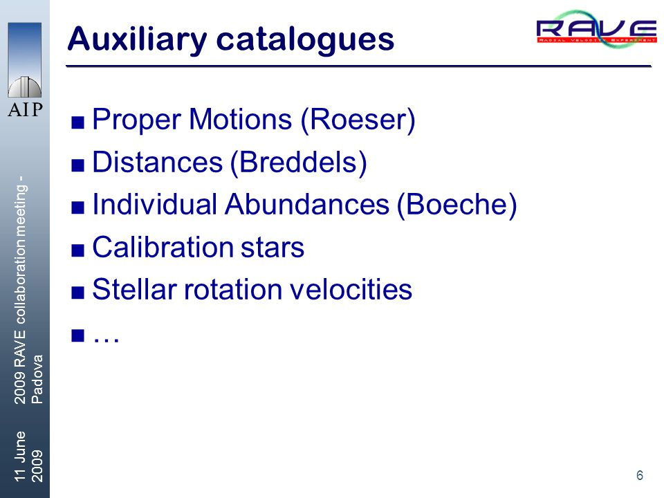 6 11 June RAVE collaboration meeting - Padova Auxiliary catalogues  Proper Motions (Roeser)  Distances (Breddels)  Individual Abundances (Boeche)  Calibration stars  Stellar rotation velocities  …