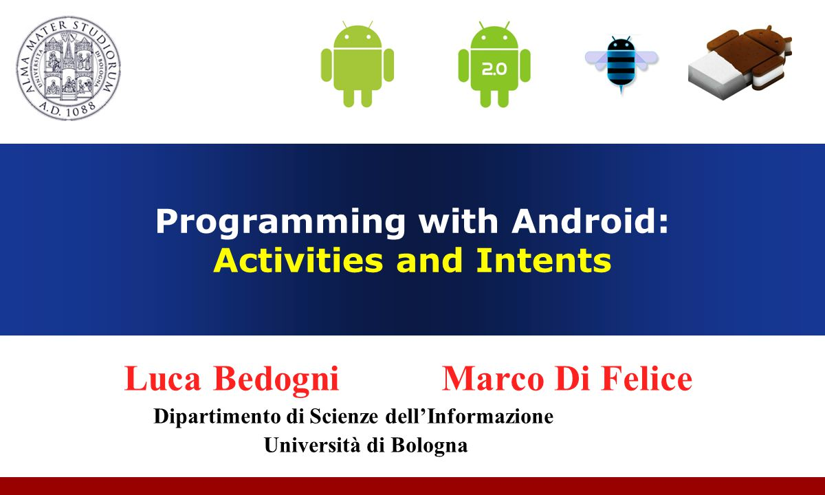 Programming with Android: Activities and Intents Luca Bedogni Marco Di Felice Dipartimento di Scienze dell'Informazione Università di Bologna