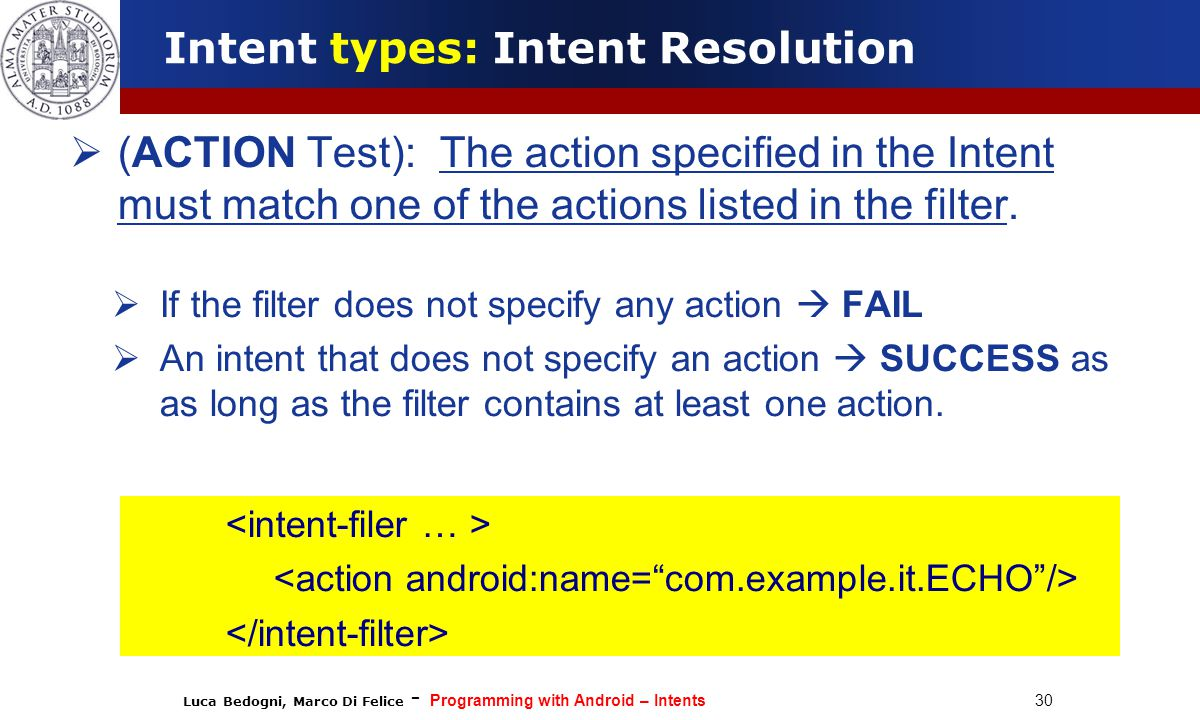 Luca Bedogni, Marco Di Felice - Programming with Android – Intents 30  (ACTION Test): The action specified in the Intent must match one of the actions listed in the filter.