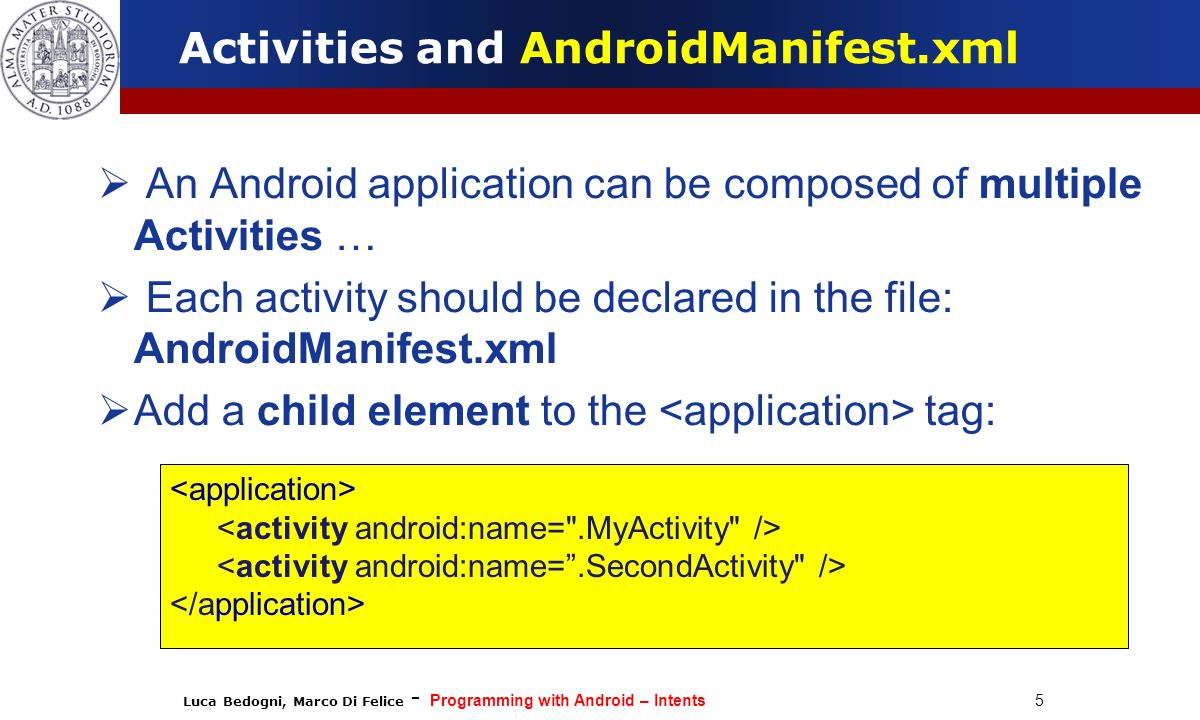 Luca Bedogni, Marco Di Felice - Programming with Android – Intents 5 Activities and AndroidManifest.xml  An Android application can be composed of multiple Activities …  Each activity should be declared in the file: AndroidManifest.xml  Add a child element to the tag: