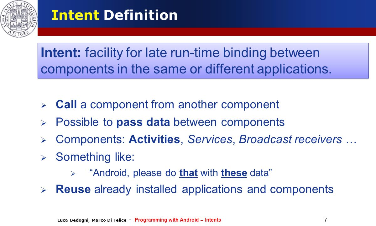 Luca Bedogni, Marco Di Felice - Programming with Android – Intents 8 Intent Definition  We can think to an Intent object as a message containing a bundle of information.