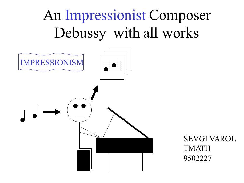 An Impressionist Composer Debussy with all works IMPRESSIONISM SEVGİ VAROL TMATH 9502227
