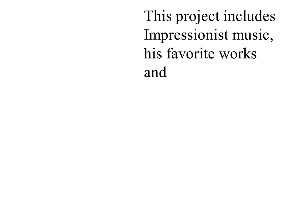 This project includes Impressionist music, his favorite works and