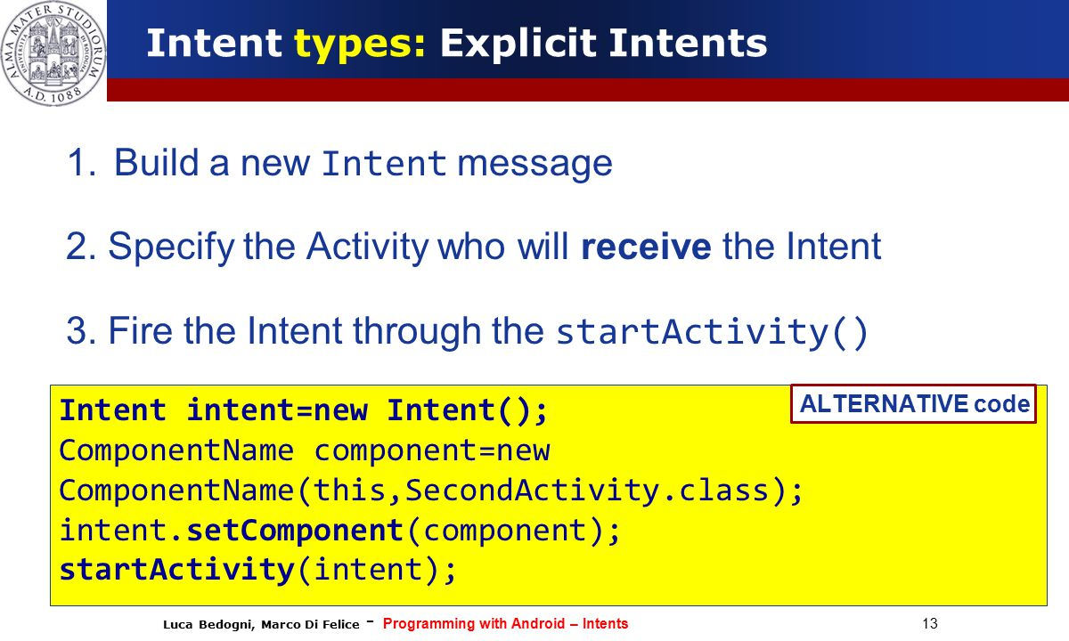 Luca Bedogni, Marco Di Felice - Programming with Android – Intents 13 Intent types: Explicit Intents 1.Build a new Intent message 2.