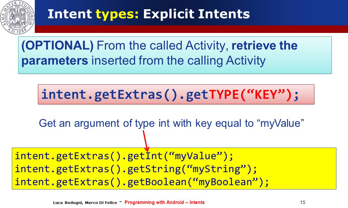Luca Bedogni, Marco Di Felice - Programming with Android – Intents 15 Intent types: Explicit Intents (OPTIONAL) From the called Activity, retrieve the parameters inserted from the calling Activity intent.getExtras().getInt( myValue ); intent.getExtras().getString( myString ); intent.getExtras().getBoolean( myBoolean ); intent.getExtras().getTYPE( KEY ); Get an argument of type int with key equal to myValue