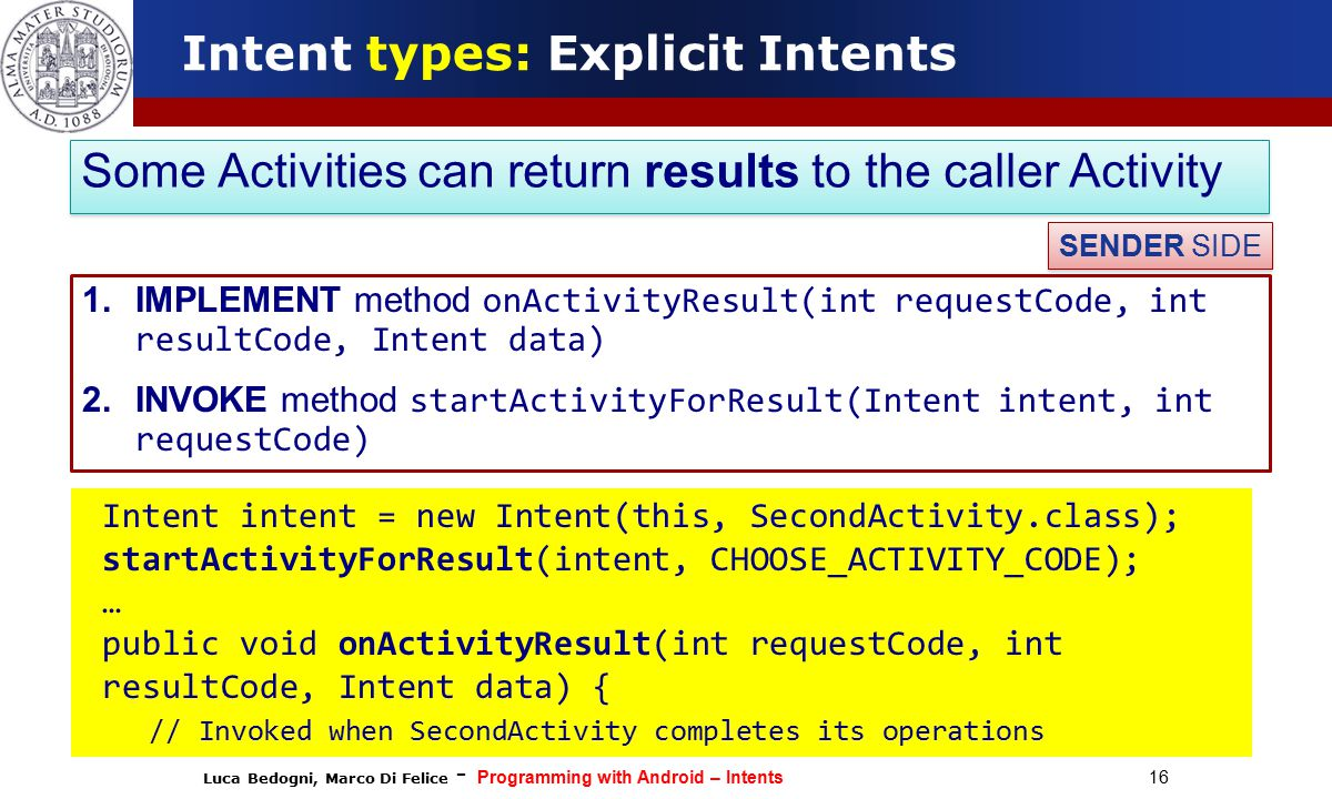 Luca Bedogni, Marco Di Felice - Programming with Android – Intents 16 Intent types: Explicit Intents 1.IMPLEMENT method onActivityResult(int requestCode, int resultCode, Intent data) 2.INVOKE method startActivityForResult(Intent intent, int requestCode) Some Activities can return results to the caller Activity SENDER SIDE Intent intent = new Intent(this, SecondActivity.class); startActivityForResult(intent, CHOOSE_ACTIVITY_CODE); … public void onActivityResult(int requestCode, int resultCode, Intent data) { // Invoked when SecondActivity completes its operations