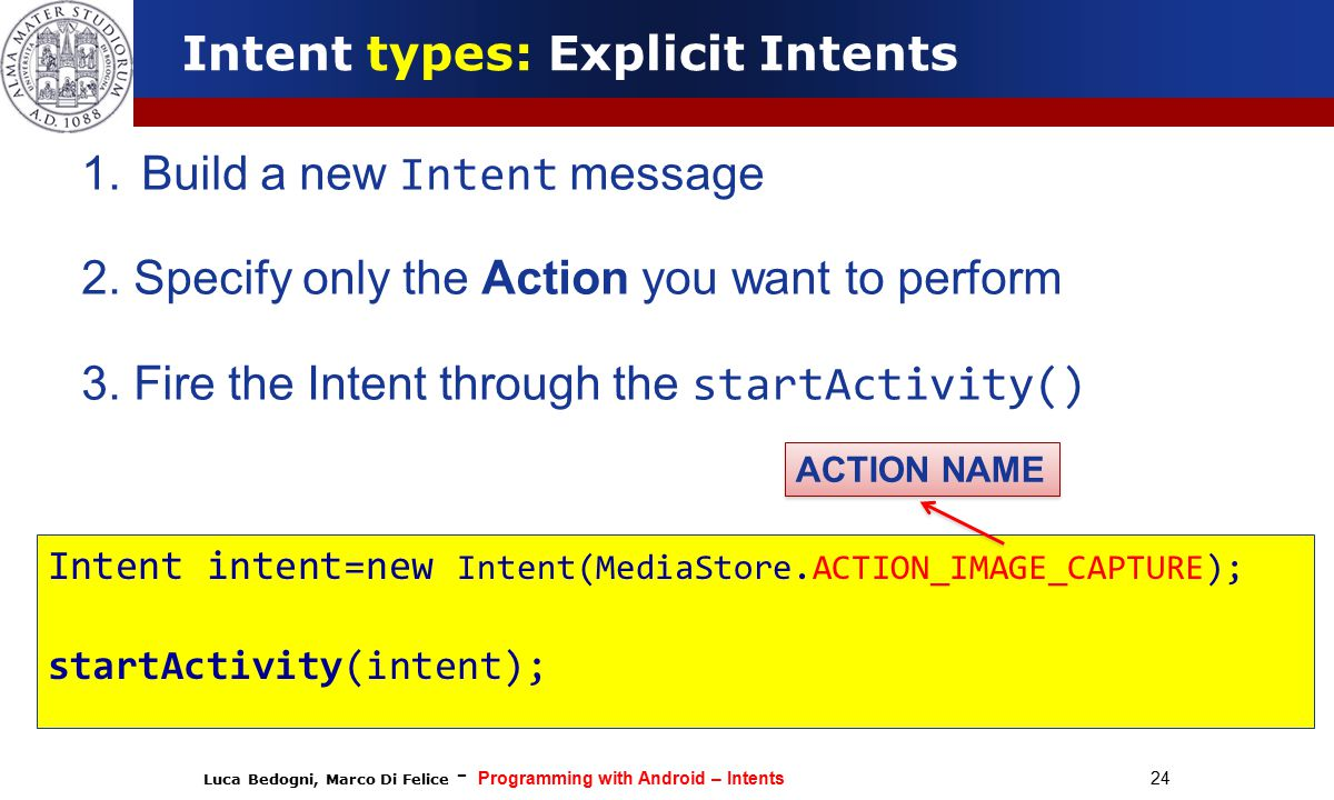 Luca Bedogni, Marco Di Felice - Programming with Android – Intents 24 Intent types: Explicit Intents 1.Build a new Intent message 2.