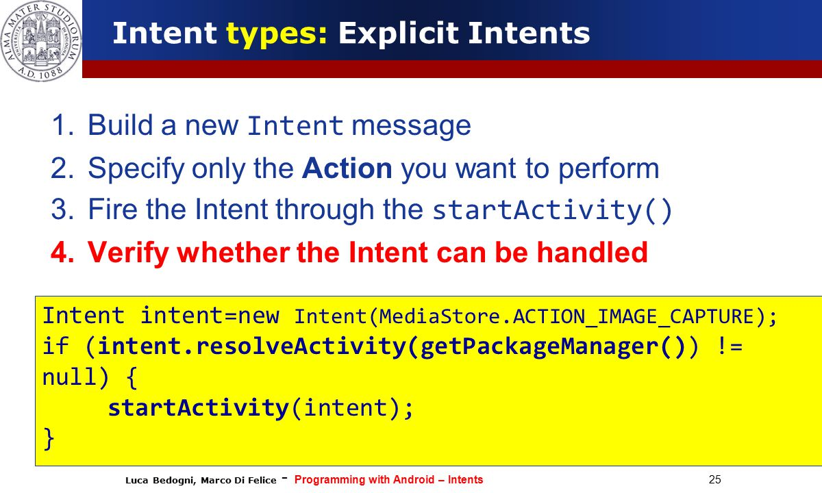 Luca Bedogni, Marco Di Felice - Programming with Android – Intents 25 Intent types: Explicit Intents 1.Build a new Intent message 2.Specify only the Action you want to perform 3.Fire the Intent through the startActivity() 4.Verify whether the Intent can be handled Intent intent=new Intent(MediaStore.ACTION_IMAGE_CAPTURE); if (intent.resolveActivity(getPackageManager()) != null) { startActivity(intent); }