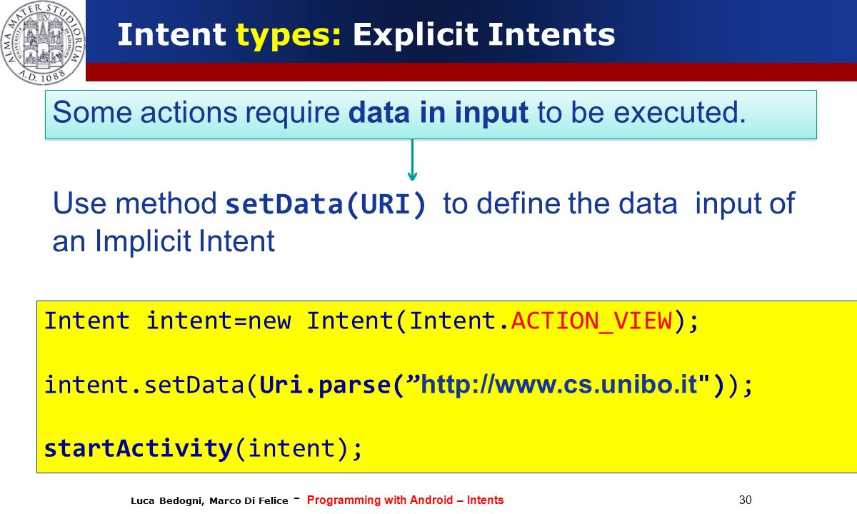 Luca Bedogni, Marco Di Felice - Programming with Android – Intents 30 Intent types: Explicit Intents Some actions require data in input to be executed.