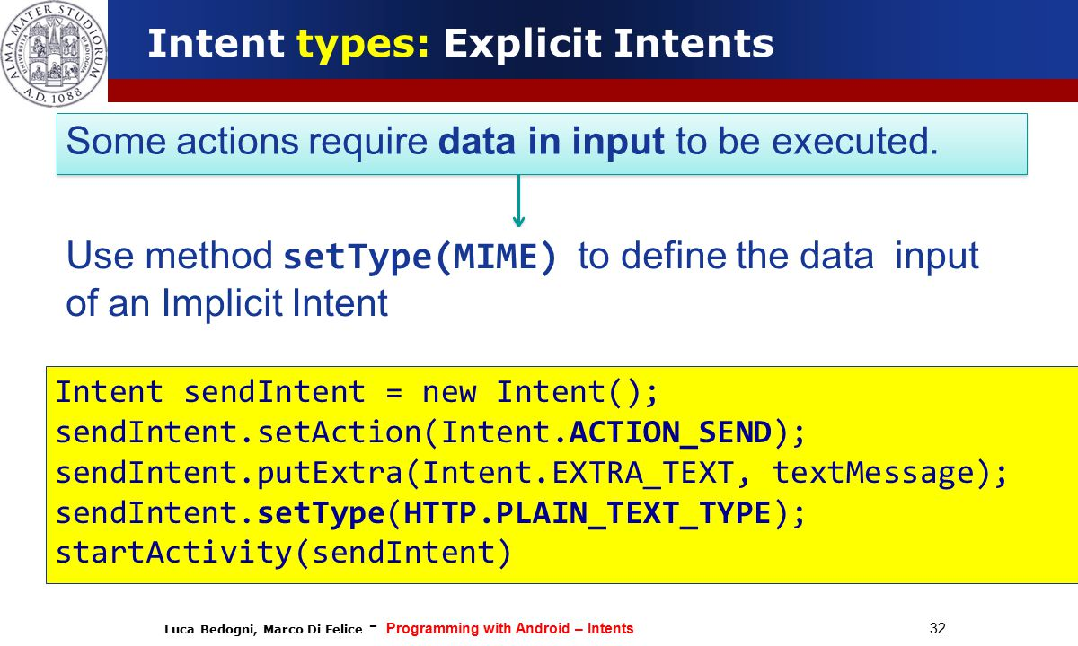 Luca Bedogni, Marco Di Felice - Programming with Android – Intents 32 Intent types: Explicit Intents Some actions require data in input to be executed.