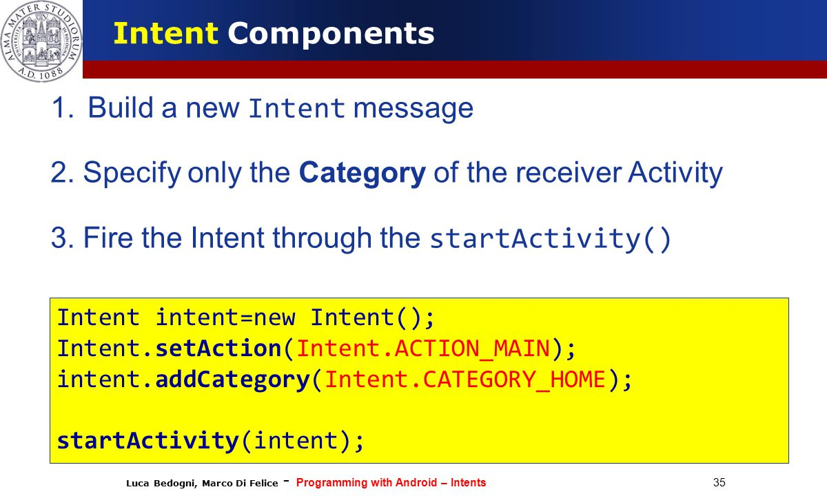 Luca Bedogni, Marco Di Felice - Programming with Android – Intents 35 Intent Components 1.Build a new Intent message 2.