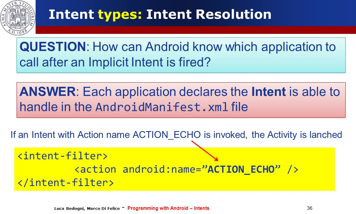 Luca Bedogni, Marco Di Felice - Programming with Android – Intents 36 Intent types: Intent Resolution QUESTION: How can Android know which application to call after an Implicit Intent is fired.