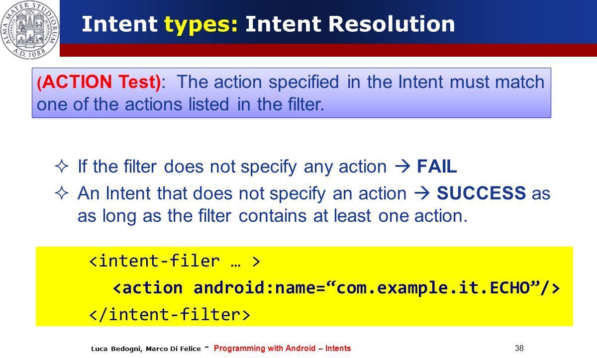 Luca Bedogni, Marco Di Felice - Programming with Android – Intents 38  If the filter does not specify any action  FAIL  An Intent that does not specify an action  SUCCESS as as long as the filter contains at least one action.