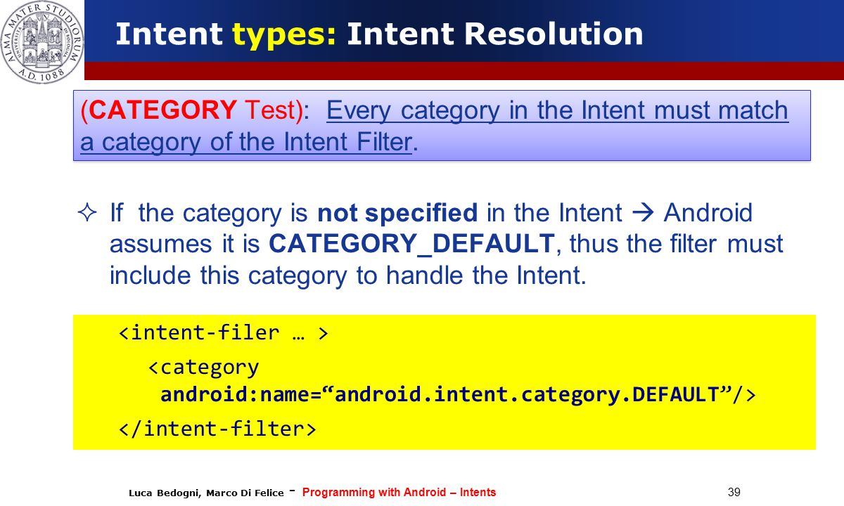 Luca Bedogni, Marco Di Felice - Programming with Android – Intents 39  If the category is not specified in the Intent  Android assumes it is CATEGORY_DEFAULT, thus the filter must include this category to handle the Intent.