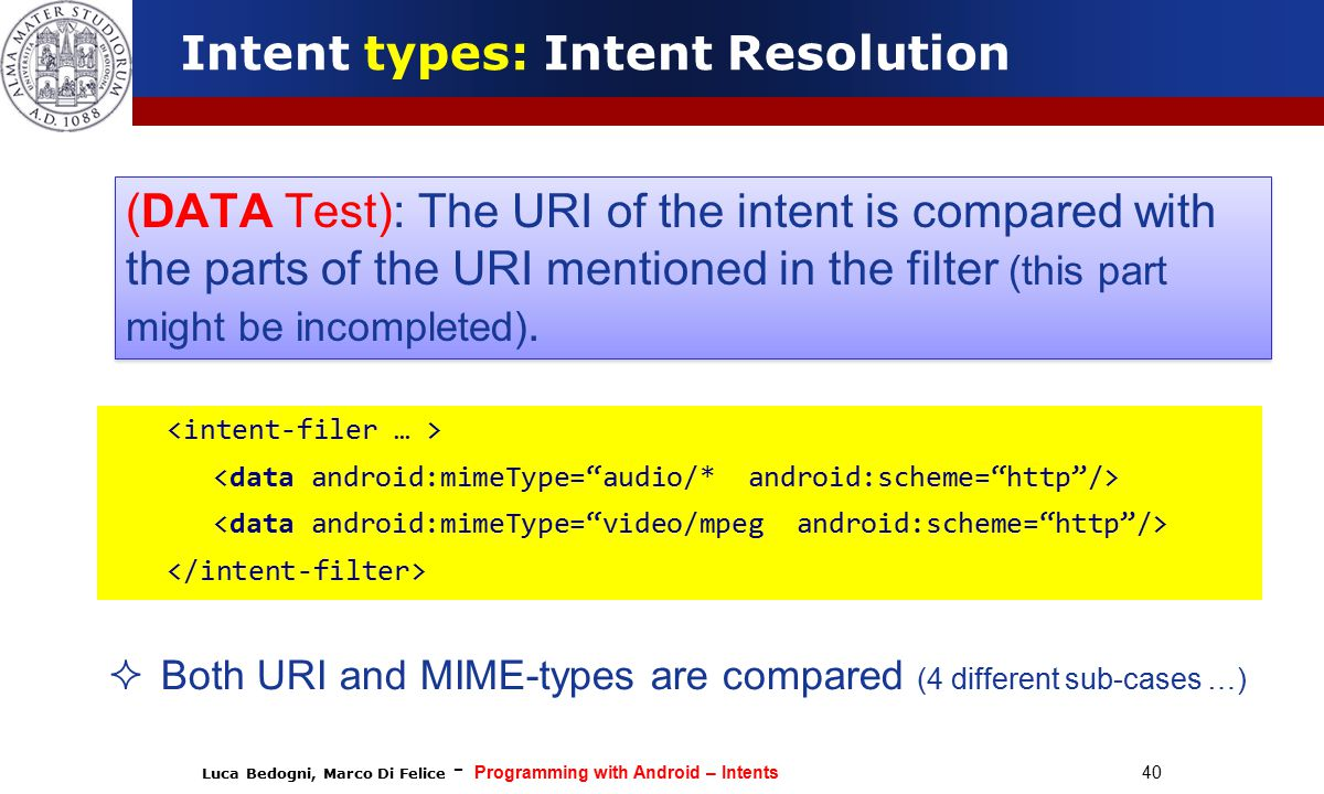 Luca Bedogni, Marco Di Felice - Programming with Android – Intents 40 Intent types: Intent Resolution  Both URI and MIME-types are compared (4 different sub-cases …) (DATA Test): The URI of the intent is compared with the parts of the URI mentioned in the filter (this part might be incompleted).