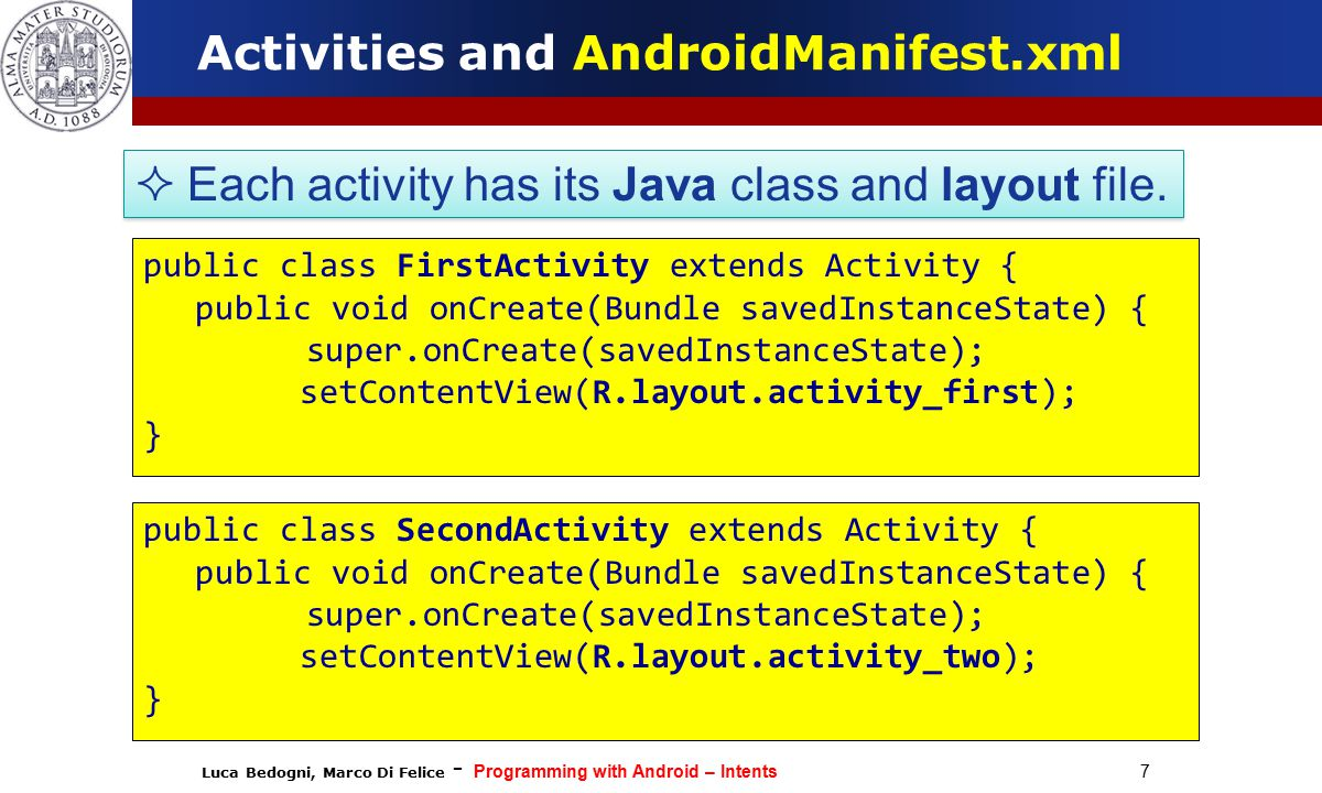 Luca Bedogni, Marco Di Felice - Programming with Android – Intents 18 Intent types INTENT TYPES EXPLICIT The target receiver is specified through the component Name Used to launch specific Activities The target receiver is specified through the actions to be executed.