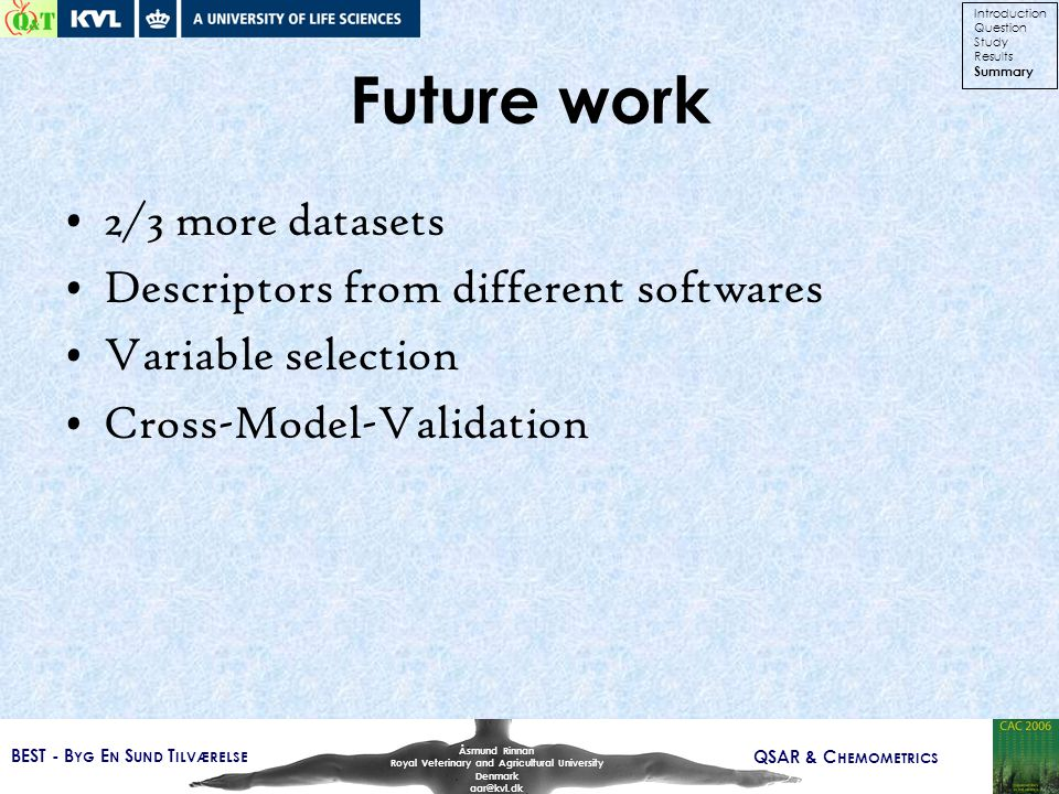 BEST - B YG E N S UND T ILVÆRELSE QSAR & C HEMOMETRICS Åsmund Rinnan Royal Veterinary and Agricultural University Denmark aar@kvl.dk Future work 2/3 more datasets Descriptors from different softwares Variable selection Cross-Model-Validation Introduction Question Study Results Summary