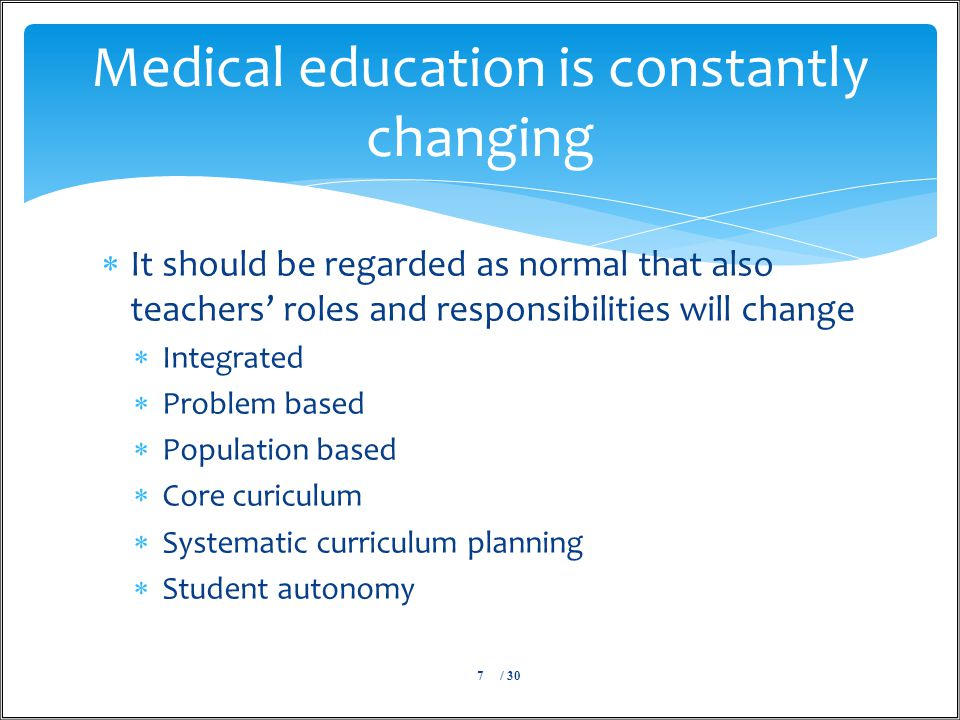  It should be regarded as normal that also teachers' roles and responsibilities will change  Integrated  Problem based  Population based  Core curiculum  Systematic curriculum planning  Student autonomy / 307 Medical education is constantly changing