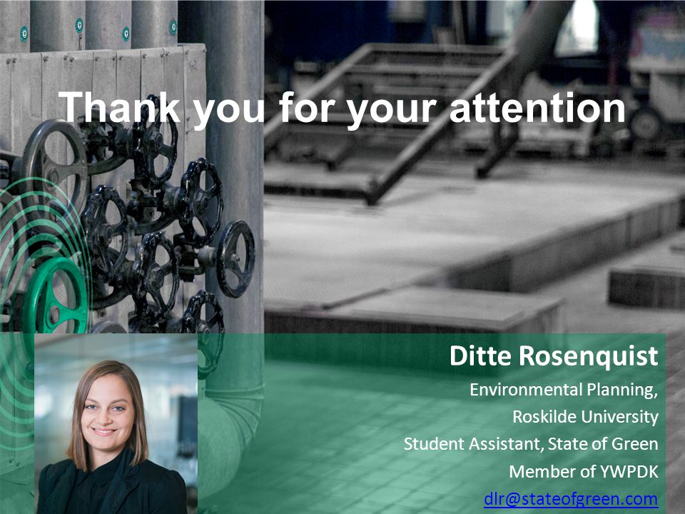 Thank you for your attention Ditte Rosenquist Environmental Planning, Roskilde University Student Assistant, State of Green Member of YWPDK dlr@stateofgreen.com +
