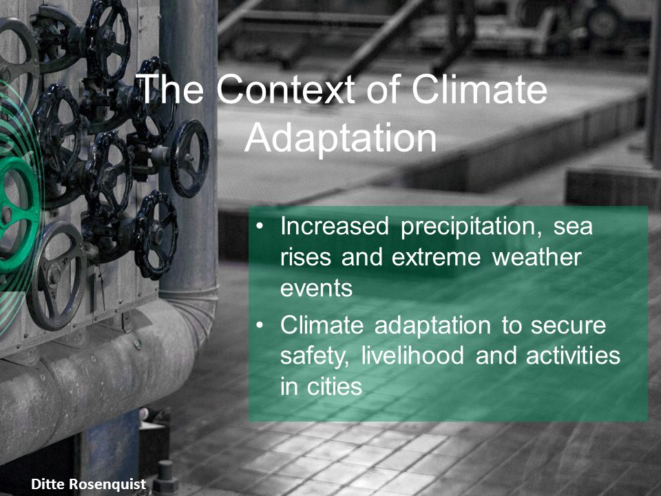 The Context of Climate Adaptation Increased precipitation, sea rises and extreme weather events Climate adaptation to secure safety, livelihood and activities in cities Ditte Rosenquist