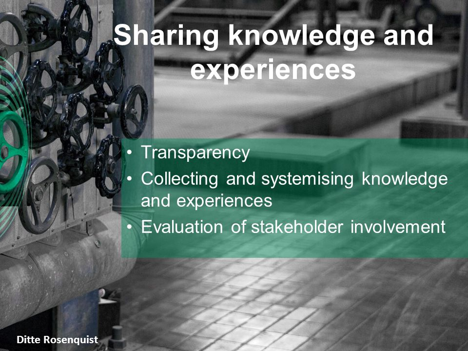 Sharing knowledge and experiences Transparency Collecting and systemising knowledge and experiences Evaluation of stakeholder involvement Ditte Rosenquist