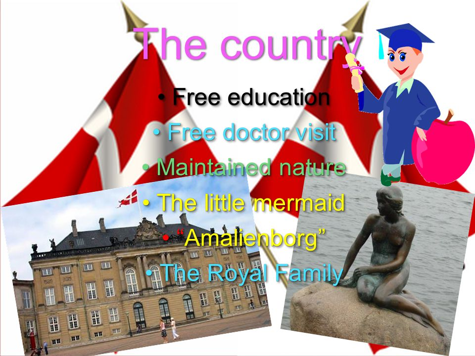 The country Free educationFree education Free doctor visitFree doctor visit Maintained natureMaintained nature The little mermaidThe little mermaid Amalienborg Amalienborg The Royal FamilyThe Royal Family Free educationFree education Free doctor visitFree doctor visit Maintained natureMaintained nature The little mermaidThe little mermaid Amalienborg Amalienborg The Royal FamilyThe Royal Family
