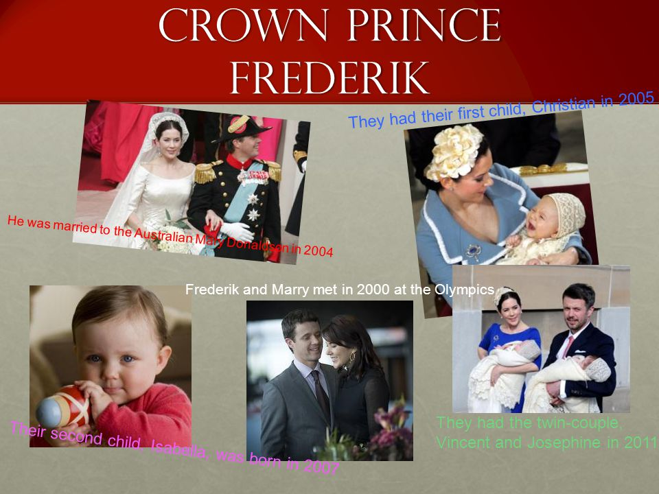 Crown prince frederik He was married to the Australian Mary Donaldson in 2004 They had the twin-couple, Vincent and Josephine in 2011 They had their first child, Christian in 2005 Frederik and Marry met in 2000 at the Olympics Their second child, Isabella, was born in 2007
