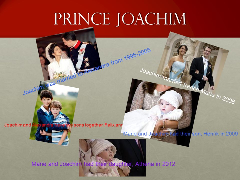 Prince Joachim Joachim and Alexandra have two sons together, Felix and Nicolai Marie and Joachim had their son, Henrik in 2009 Joachim married french Marie in 2008 Marie and Joachim had their daughter, Athena in 2012 Joachim was married to Alexandra from 1995-2005