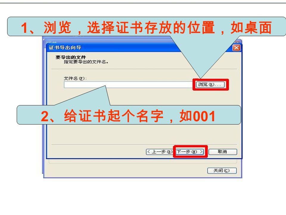 1 、浏览,选择证书存放的位置,如桌面 2 、给证书起个名字,如 001