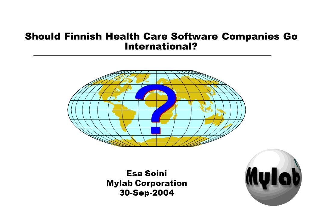 Should Finnish Health Care Software Companies Go International? Esa Soini Mylab Corporation 30-Sep-2004