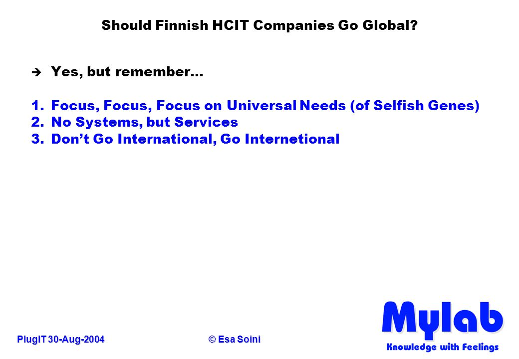 PlugIT 30-Aug-2004© Esa Soini Should Finnish HCIT Companies Go Global? è Yes, but remember... 1.Focus, Focus, Focus on Universal Needs (of Selfish Gen