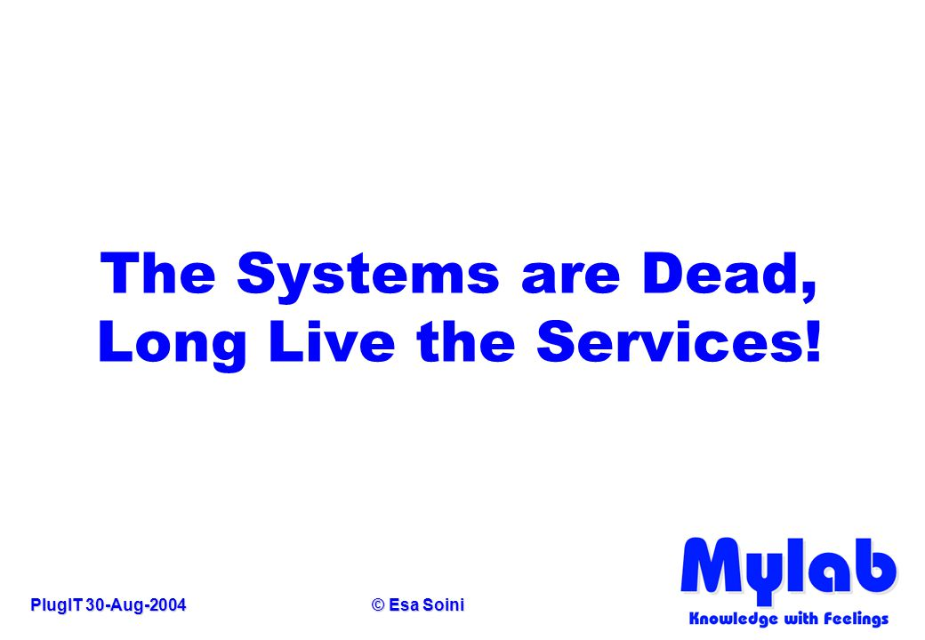PlugIT 30-Aug-2004© Esa Soini The Systems are Dead, Long Live the Services!