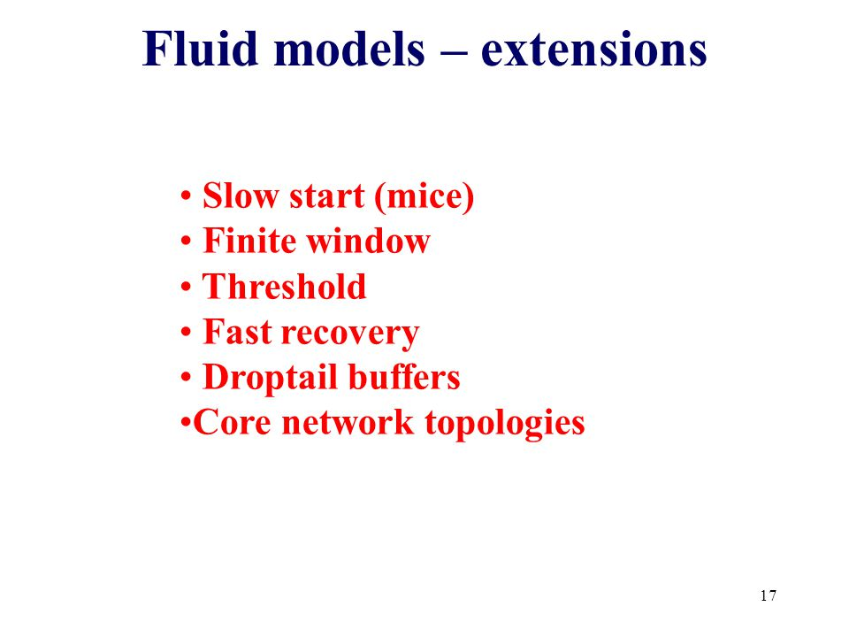 17 Fluid models – extensions Slow start (mice) Finite window Threshold Fast recovery Droptail buffers Core network topologies