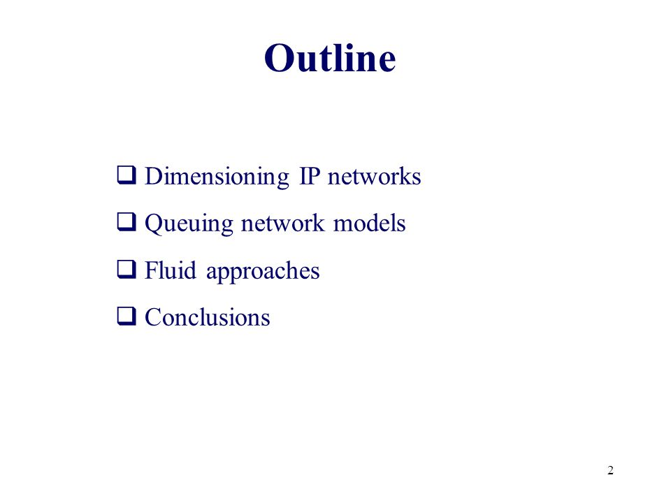 2 Outline  Dimensioning IP networks  Queuing network models  Fluid approaches  Conclusions