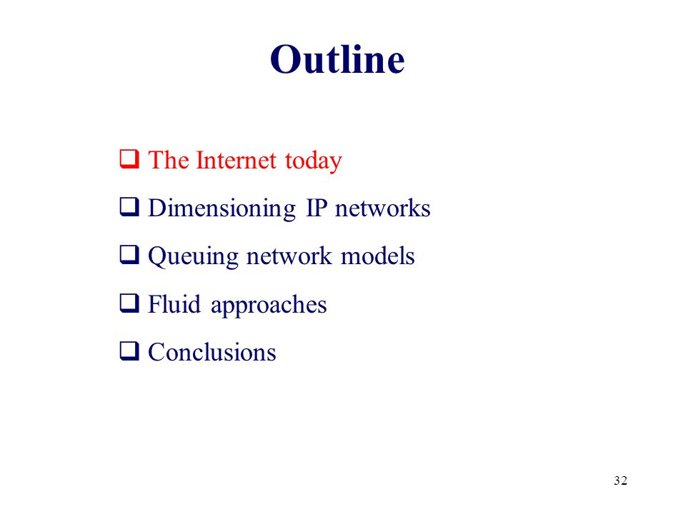 32 Outline  The Internet today  Dimensioning IP networks  Queuing network models  Fluid approaches  Conclusions